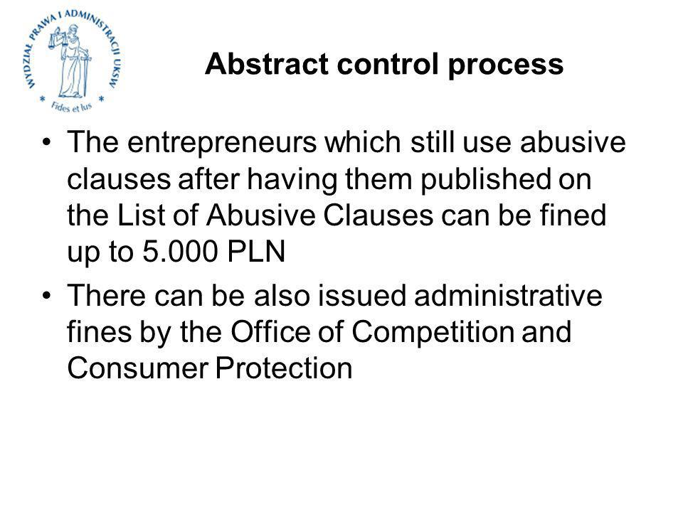 Abstract control process The entrepreneurs which still use abusive clauses after having them published on the List of Abusive Clauses can be fined up to 5.000 PLN There can be also issued administrative fines by the Office of Competition and Consumer Protection