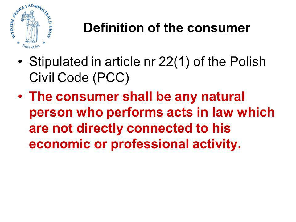 Definition of the consumer Stipulated in article nr 22(1) of the Polish Civil Code (PCC) The consumer shall be any natural person who performs acts in law which are not directly connected to his economic or professional activity.