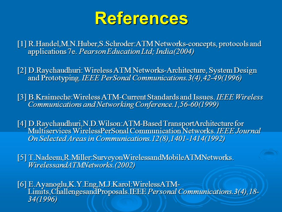 References [1] R.Handel,M.N.Huber,S.Schroder:ATM Networks-concepts, protocols and applications 7e. Pearson Education Ltd; India(2004) [2] D.Raychaudhu