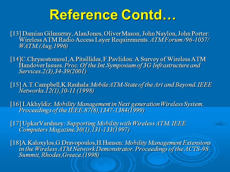 Reference Contd… [13] Damian Gilmurray, AlanJones, Oliver Mason, John Naylon, John Porter: Wireless ATM Radio Access Layer Requirements. ATM Forum /96