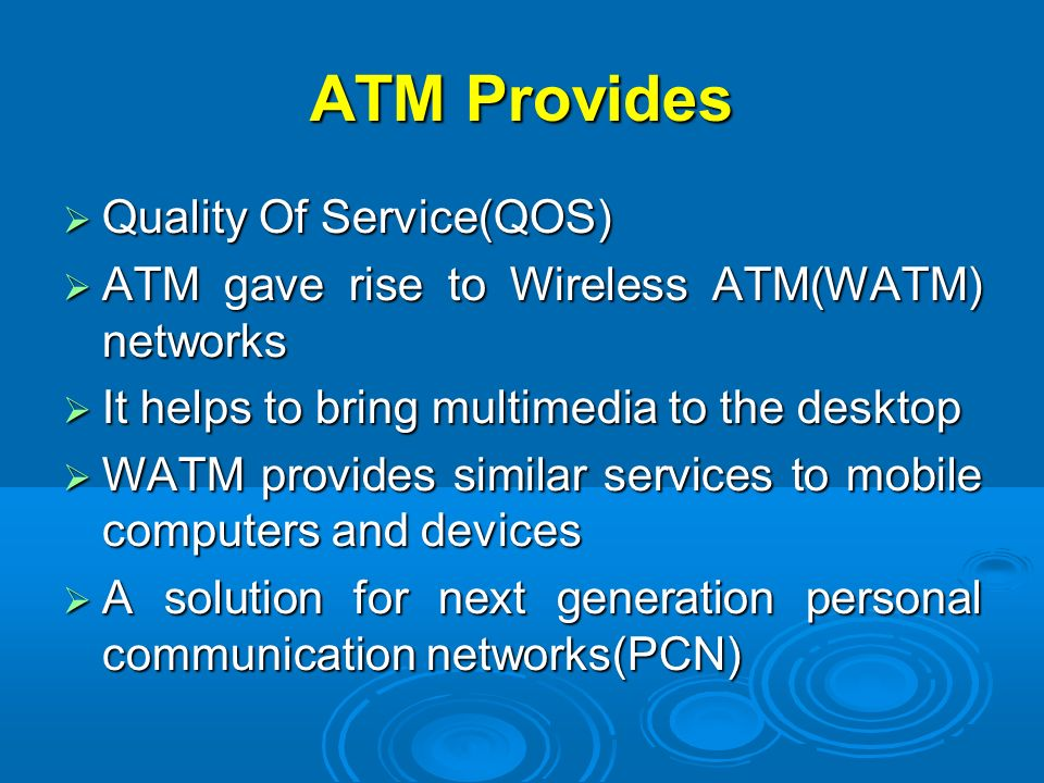 ATM Provides Quality Of Service(QOS) Quality Of Service(QOS) ATM gave rise to Wireless ATM(WATM) networks ATM gave rise to Wireless ATM(WATM) networks