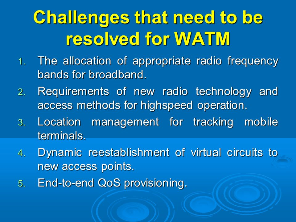 Challenges that need to be resolved for WATM 1. The allocation of appropriate radio frequency bands for broadband. 2. Requirements of new radio techno