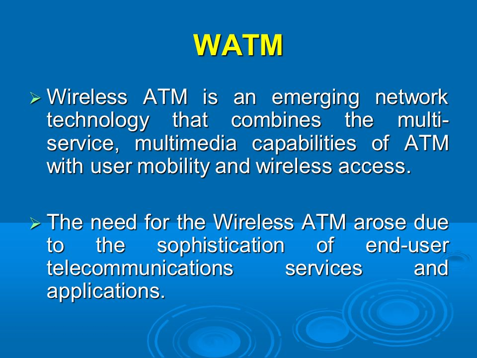 WATM Wireless ATM is an emerging network technology that combines the multi- service, multimedia capabilities of ATM with user mobility and wireless a