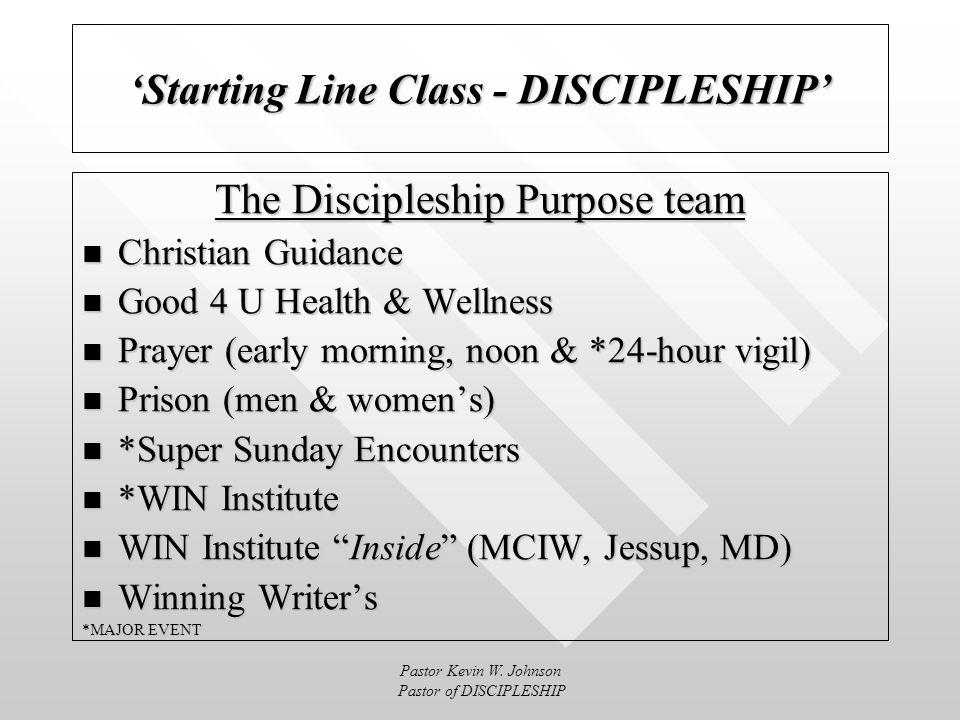 Pastor Kevin W. Johnson Pastor of DISCIPLESHIP Starting Line Class - DISCIPLESHIP The Discipleship Purpose Role Scripture: Ephesians 4:15 Vision: That
