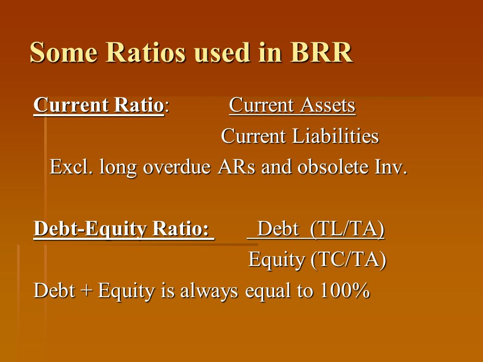 Some Ratios used in BRR Current Ratio: Current Assets Current Liabilities Current Liabilities Excl. long overdue ARs and obsolete Inv. Excl. long over
