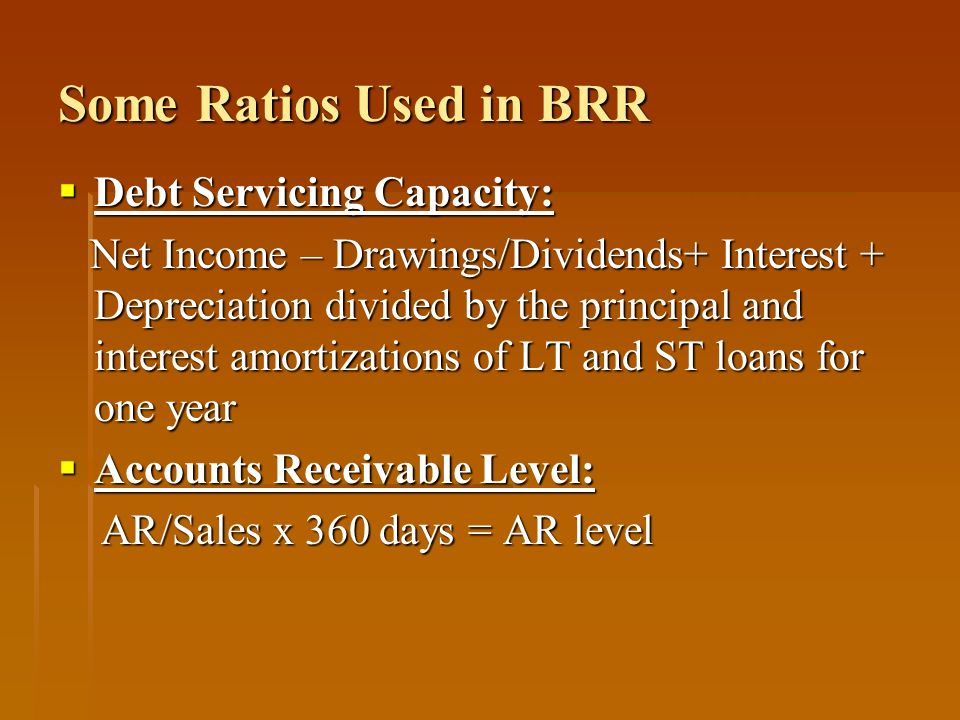 Some Ratios Used in BRR Debt Servicing Capacity: Debt Servicing Capacity: Net Income – Drawings/Dividends+ Interest + Depreciation divided by the prin