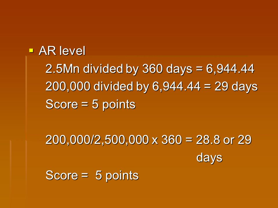 AR level AR level 2.5Mn divided by 360 days = 6,944.44 2.5Mn divided by 360 days = 6,944.44 200,000 divided by 6,944.44 = 29 days 200,000 divided by 6