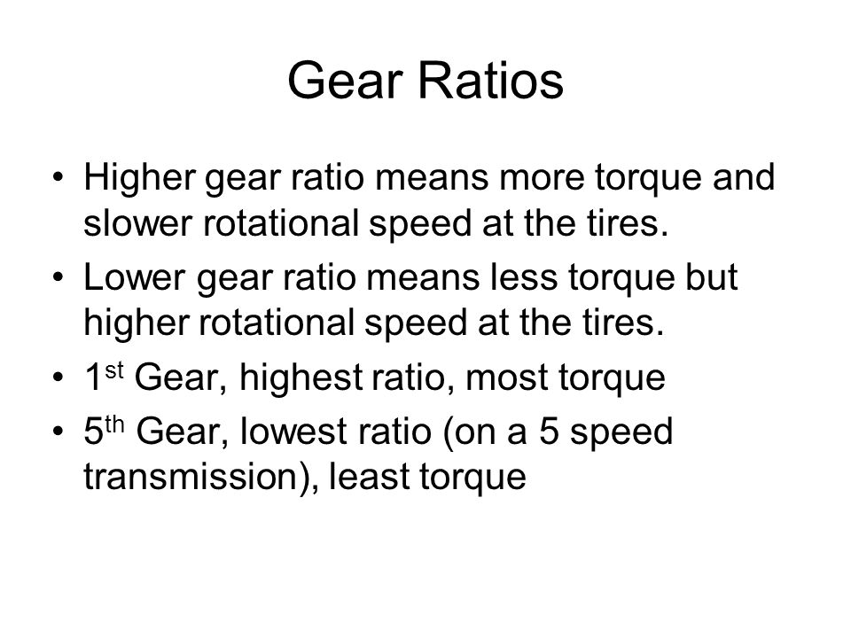 Gear Ratios Higher gear ratio means more torque and slower rotational speed at the tires. Lower gear ratio means less torque but higher rotational spe