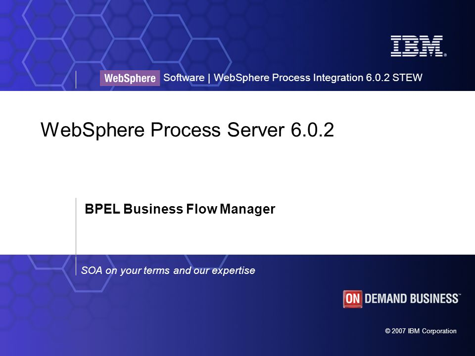 © 2007 IBM Corporation SOA on your terms and our expertise Software | WebSphere Process Integration 6.0.2 STEW WebSphere Process Server 6.0.2 BPEL Business Flow Manager