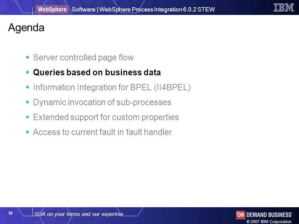 SOA on your terms and our expertise Software | WebSphere Process Integration 6.0.2 STEW © 2007 IBM Corporation 10 Agenda Server controlled page flow Queries based on business data Information Integration for BPEL (II4BPEL) Dynamic invocation of sub-processes Extended support for custom properties Access to current fault in fault handler