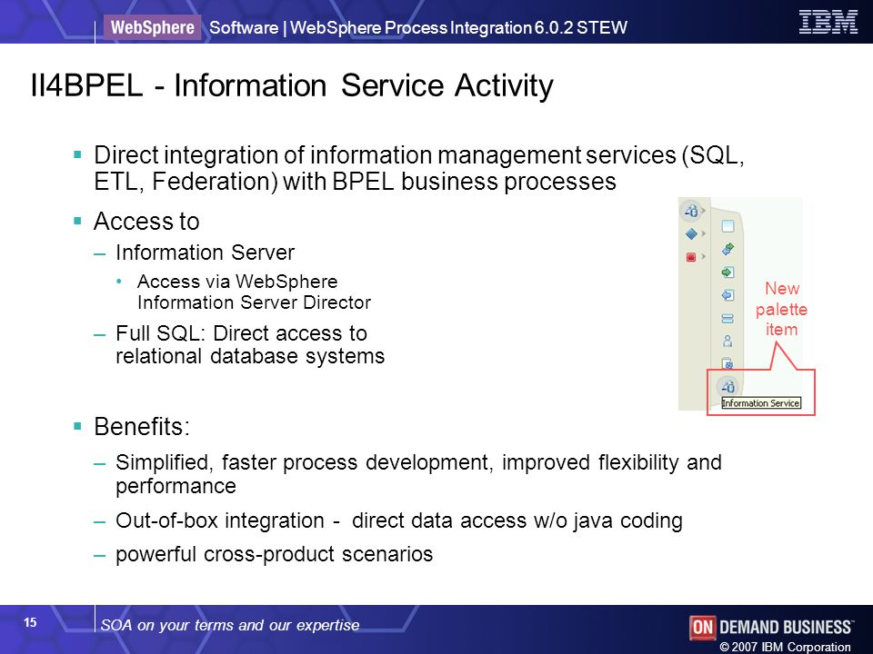 SOA on your terms and our expertise Software | WebSphere Process Integration 6.0.2 STEW © 2007 IBM Corporation 15 II4BPEL - Information Service Activity Direct integration of information management services (SQL, ETL, Federation) with BPEL business processes Access to –Information Server Access via WebSphere Information Server Director –Full SQL: Direct access to relational database systems Benefits: –Simplified, faster process development, improved flexibility and performance –Out-of-box integration - direct data access w/o java coding –powerful cross-product scenarios New palette item