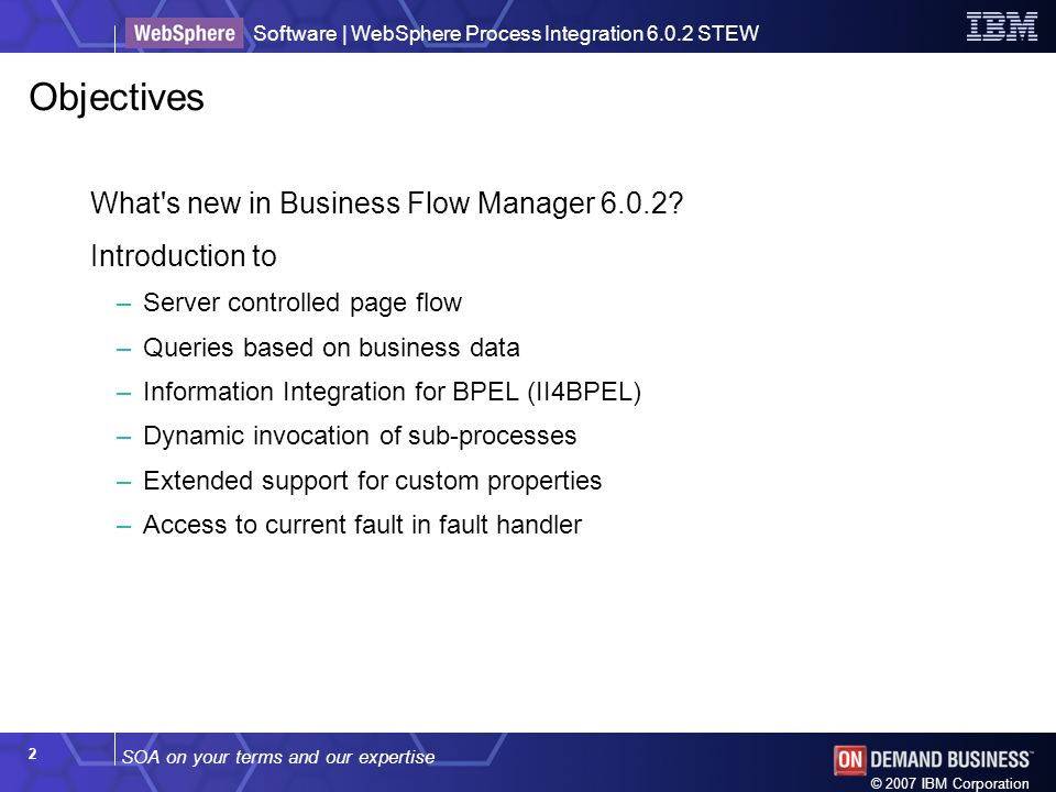 SOA on your terms and our expertise Software | WebSphere Process Integration 6.0.2 STEW © 2007 IBM Corporation 2 Objectives What s new in Business Flow Manager 6.0.2.