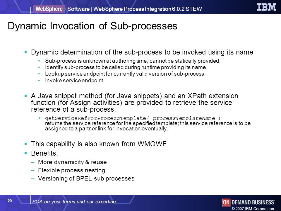 SOA on your terms and our expertise Software | WebSphere Process Integration 6.0.2 STEW © 2007 IBM Corporation 20 Dynamic Invocation of Sub-processes Dynamic determination of the sub-process to be invoked using its name Sub-process is unknown at authoring time, cannot be statically provided.