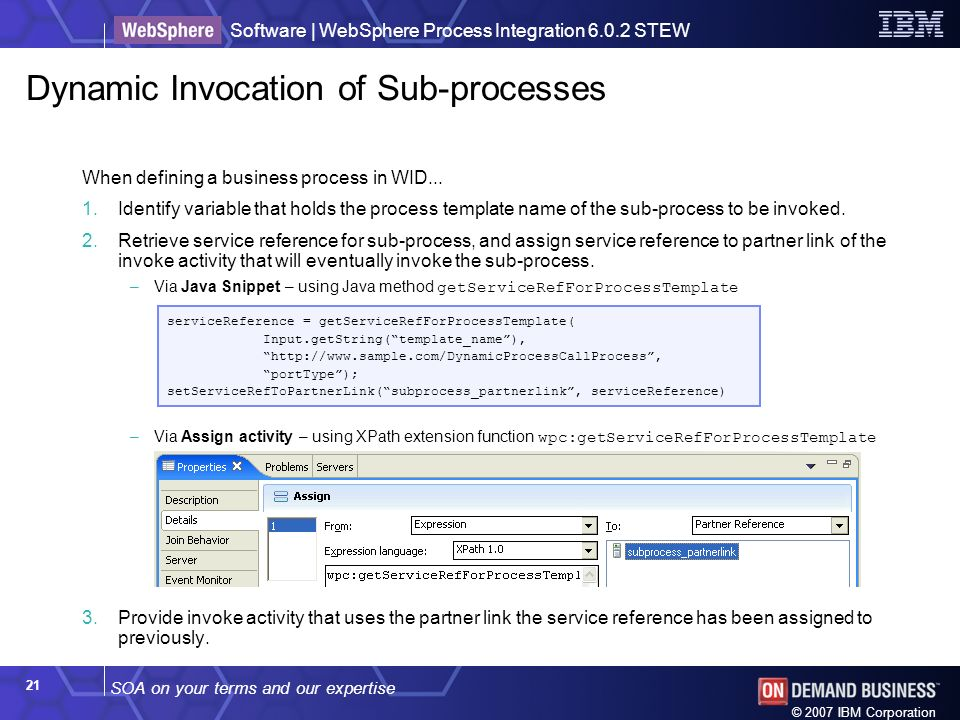 SOA on your terms and our expertise Software | WebSphere Process Integration 6.0.2 STEW © 2007 IBM Corporation 21 Dynamic Invocation of Sub-processes When defining a business process in WID...