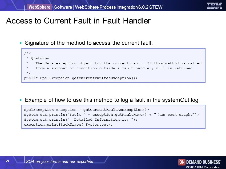 SOA on your terms and our expertise Software | WebSphere Process Integration 6.0.2 STEW © 2007 IBM Corporation 27 Access to Current Fault in Fault Handler Signature of the method to access the current fault: Example of how to use this method to log a fault in the systemOut.log: /** * @returns * The Java exception object for the current fault.
