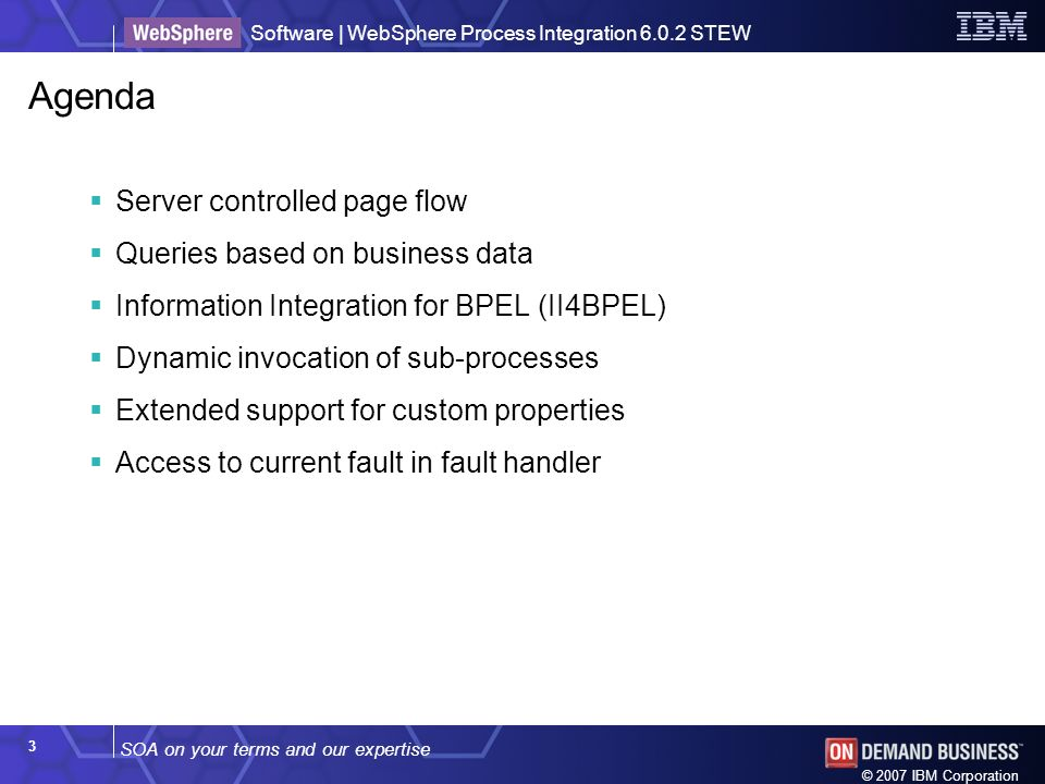 SOA on your terms and our expertise Software | WebSphere Process Integration 6.0.2 STEW © 2007 IBM Corporation 3 Agenda Server controlled page flow Queries based on business data Information Integration for BPEL (II4BPEL) Dynamic invocation of sub-processes Extended support for custom properties Access to current fault in fault handler