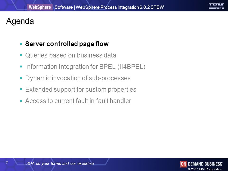 SOA on your terms and our expertise Software | WebSphere Process Integration 6.0.2 STEW © 2007 IBM Corporation 7 Agenda Server controlled page flow Queries based on business data Information Integration for BPEL (II4BPEL) Dynamic invocation of sub-processes Extended support for custom properties Access to current fault in fault handler