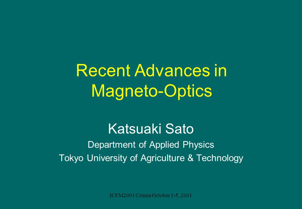 ICFM2001 Crimia October 1-5, 2001 Recent Advances in Magneto-Optics Katsuaki Sato Department of Applied Physics Tokyo University of Agriculture & Tech