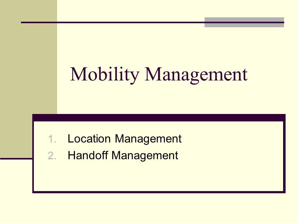 Mobility Management 1. Location Management 2. Handoff Management