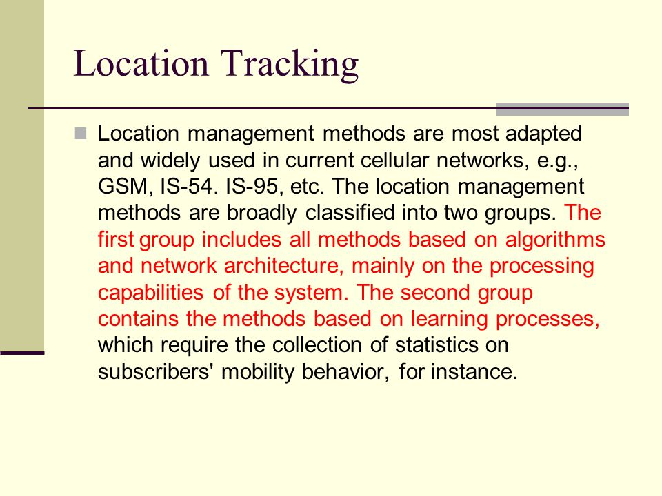 Location Tracking Location management methods are most adapted and widely used in current cellular networks, e.g., GSM, IS-54. IS-95, etc. The locatio