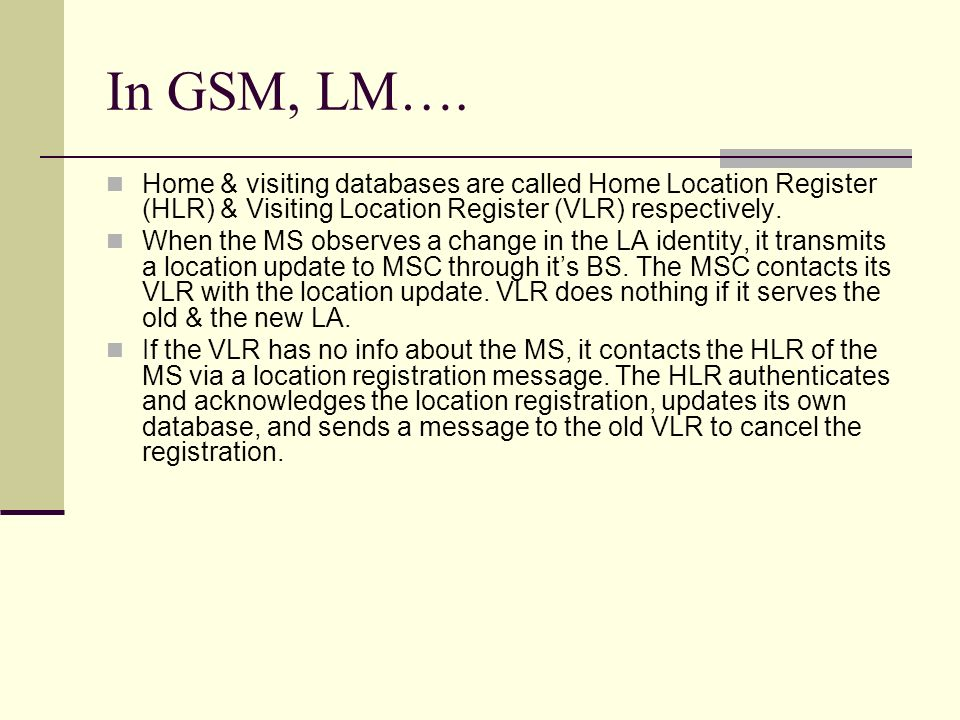 In GSM, LM…. Home & visiting databases are called Home Location Register (HLR) & Visiting Location Register (VLR) respectively. When the MS observes a