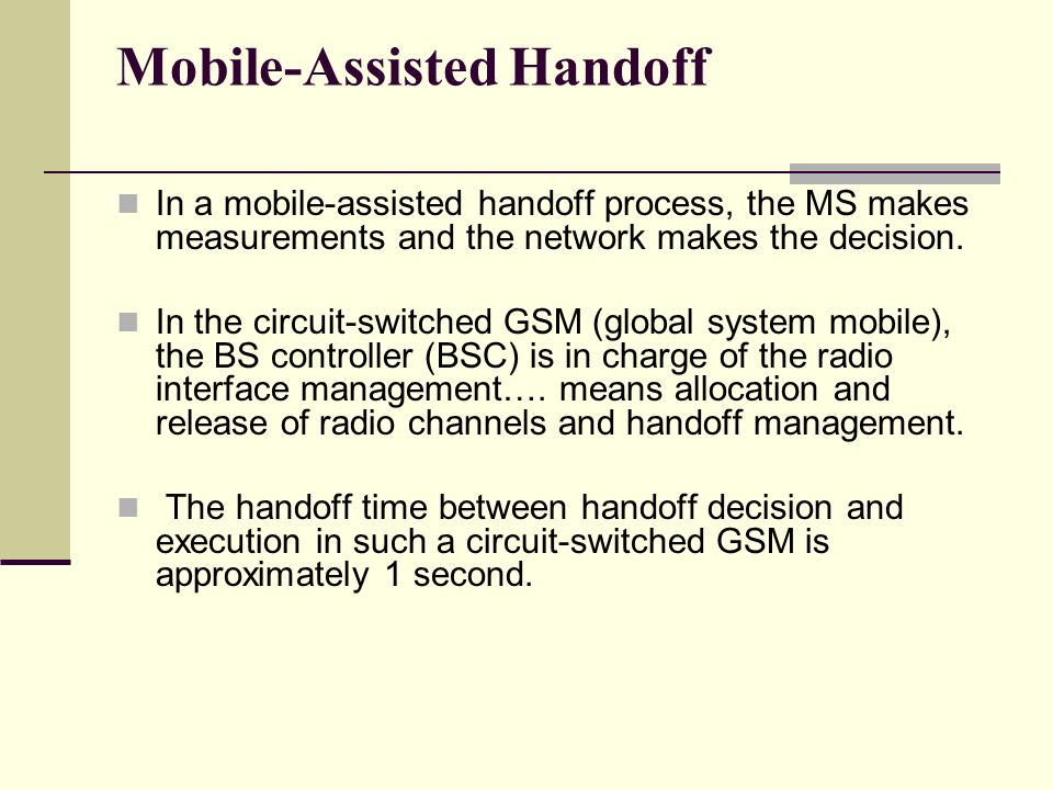 Mobile-Assisted Handoff In a mobile-assisted handoff process, the MS makes measurements and the network makes the decision. In the circuit-switched GS