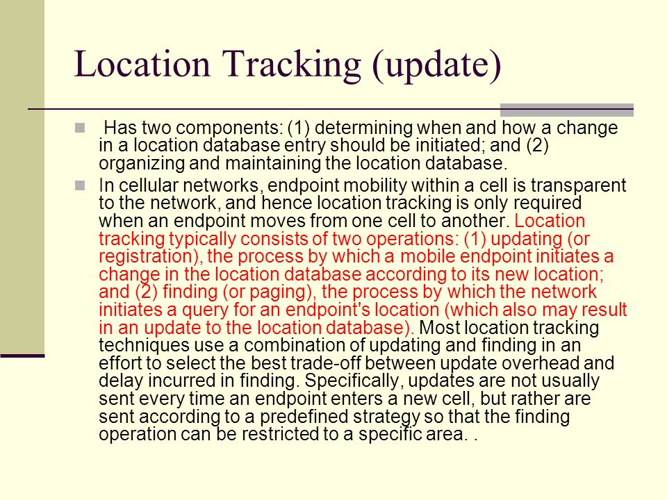 Location Tracking (update) Has two components: (1) determining when and how a change in a location database entry should be initiated; and (2) organiz