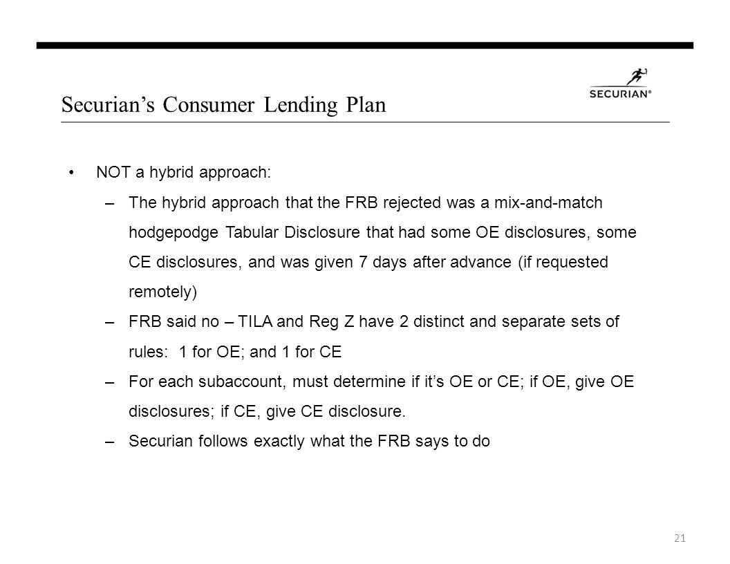 Securians Consumer Lending Plan NOT a hybrid approach: –The hybrid approach that the FRB rejected was a mix-and-match hodgepodge Tabular Disclosure that had some OE disclosures, some CE disclosures, and was given 7 days after advance (if requested remotely) –FRB said no – TILA and Reg Z have 2 distinct and separate sets of rules: 1 for OE; and 1 for CE –For each subaccount, must determine if its OE or CE; if OE, give OE disclosures; if CE, give CE disclosure.