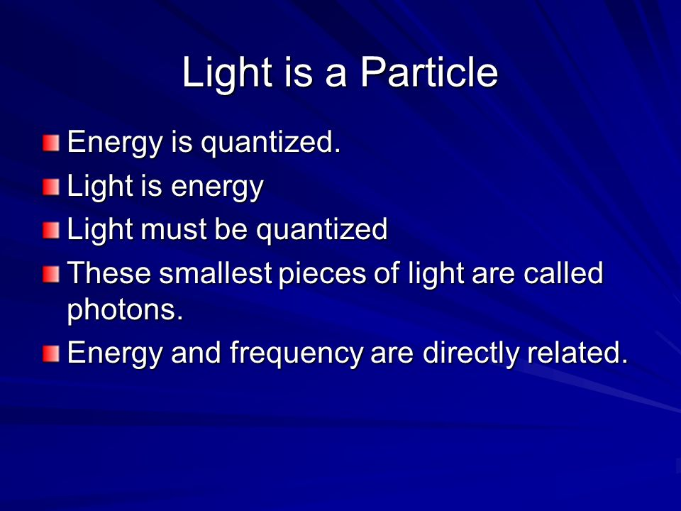 Light is a Particle Energy is quantized. Light is energy Light must be quantized These smallest pieces of light are called photons. Energy and frequen