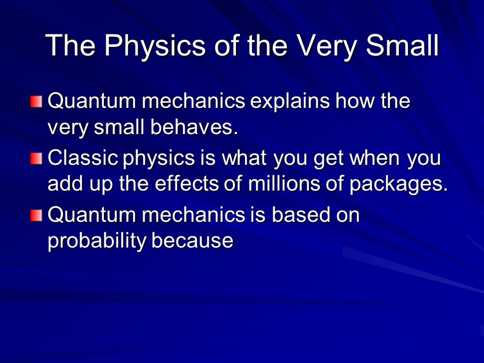 The Physics of the Very Small Quantum mechanics explains how the very small behaves. Classic physics is what you get when you add up the effects of mi