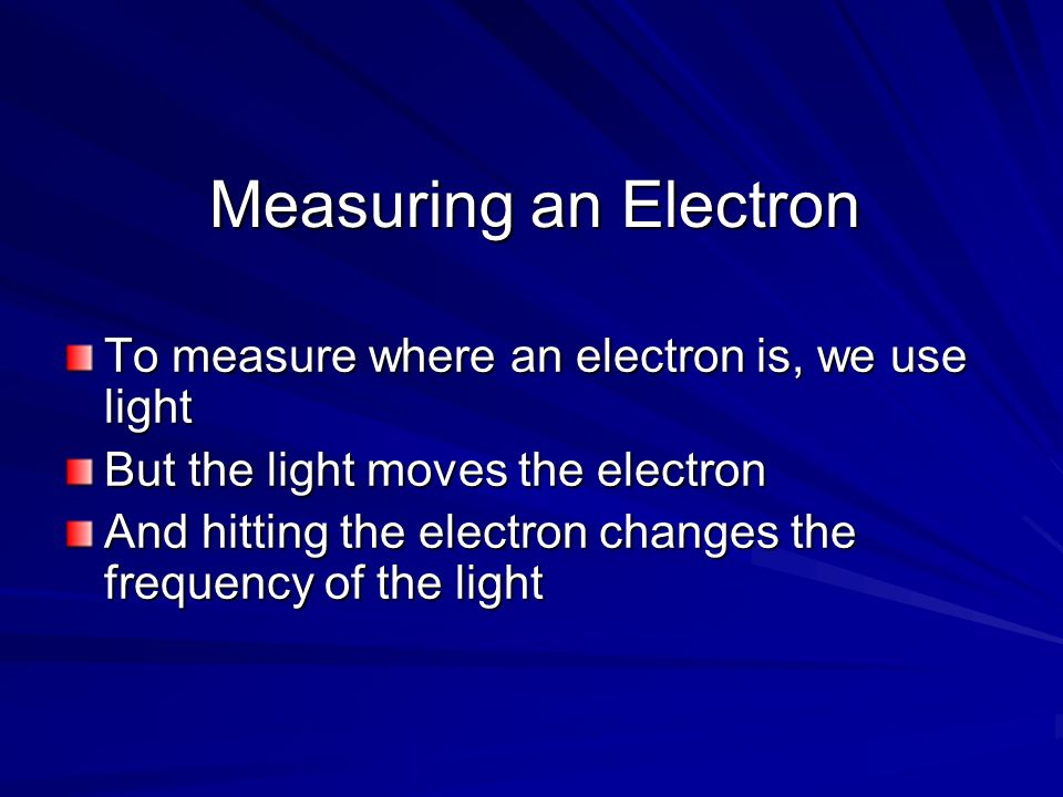 Measuring an Electron To measure where an electron is, we use light But the light moves the electron And hitting the electron changes the frequency of