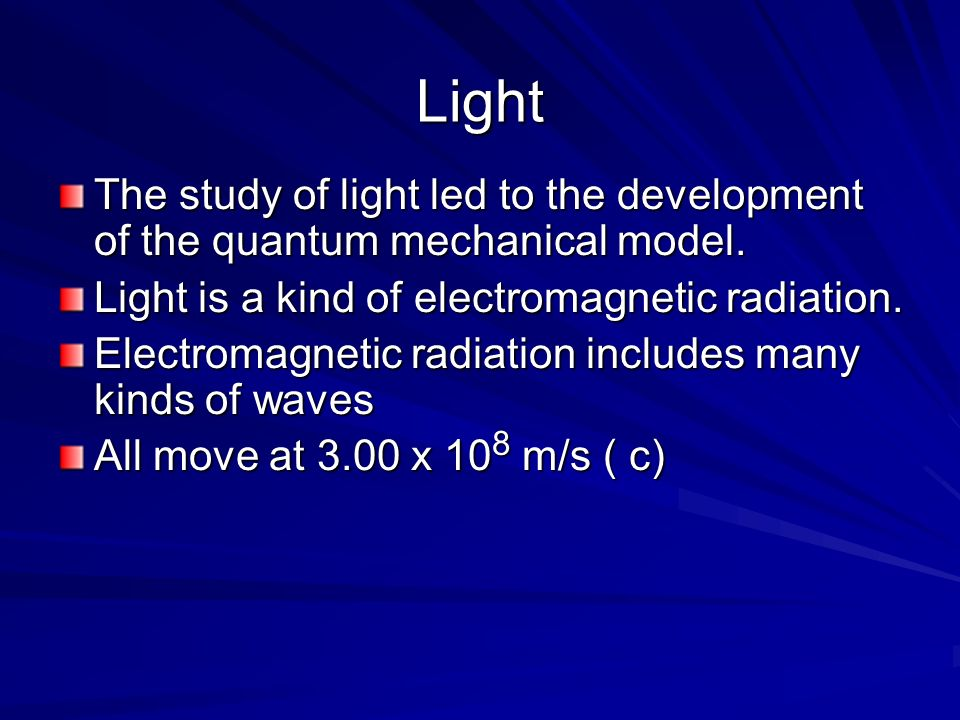 Light The study of light led to the development of the quantum mechanical model. Light is a kind of electromagnetic radiation. Electromagnetic radiati