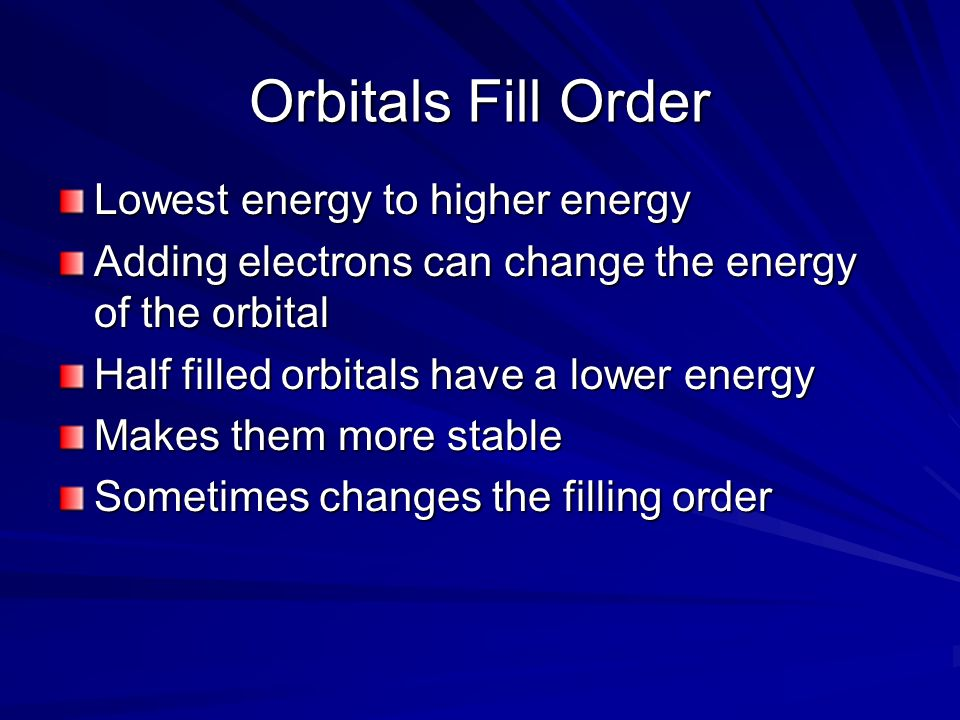 Orbitals Fill Order Lowest energy to higher energy Adding electrons can change the energy of the orbital Half filled orbitals have a lower energy Make