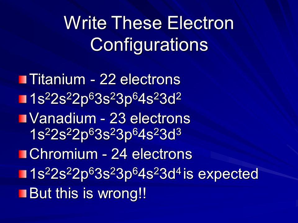 Write These Electron Configurations Titanium - 22 electrons 1s 2 2s 2 2p 6 3s 2 3p 6 4s 2 3d 2 Vanadium - 23 electrons 1s 2 2s 2 2p 6 3s 2 3p 6 4s 2 3