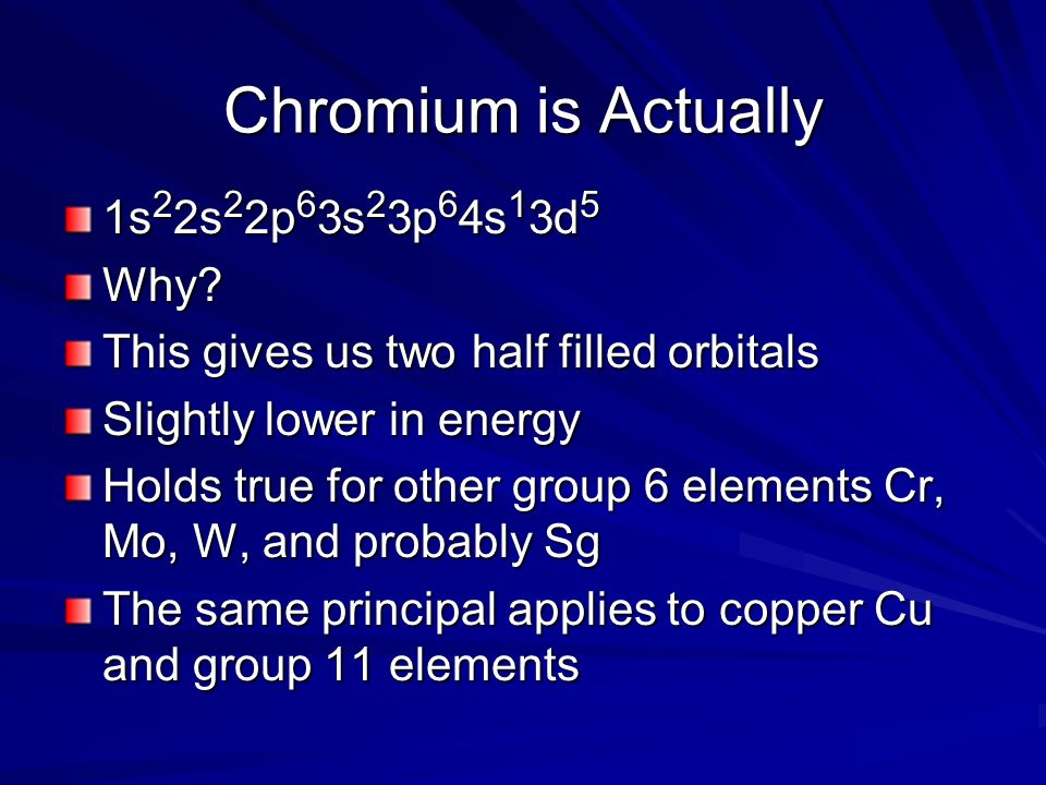 Chromium is Actually 1s 2 2s 2 2p 6 3s 2 3p 6 4s 1 3d 5 Why? This gives us two half filled orbitals Slightly lower in energy Holds true for other grou