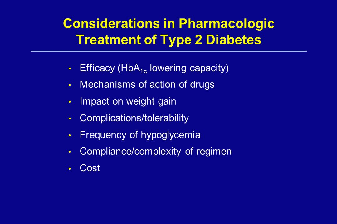 Considerations in Pharmacologic Treatment of Type 2 Diabetes Efficacy (HbA 1c lowering capacity) Mechanisms of action of drugs Impact on weight gain C
