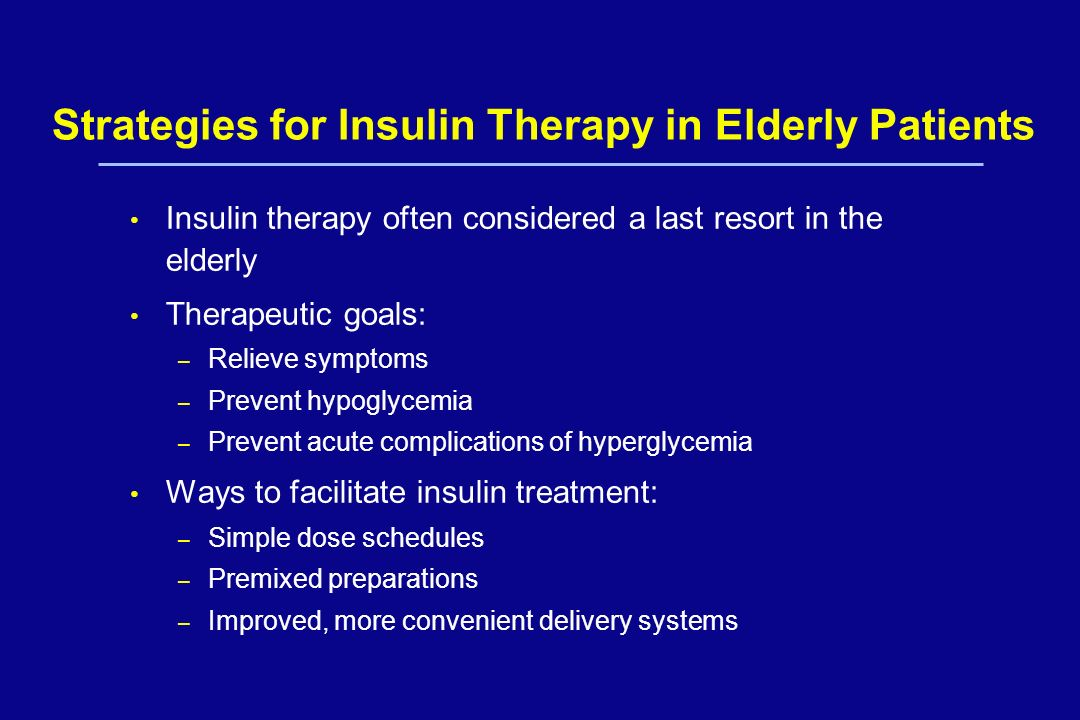 Strategies for Insulin Therapy in Elderly Patients Insulin therapy often considered a last resort in the elderly Therapeutic goals: – Relieve symptoms