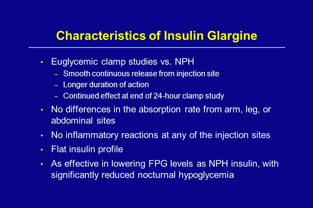 Characteristics of Insulin Glargine Euglycemic clamp studies vs. NPH – Smooth continuous release from injection site – Longer duration of action – Con