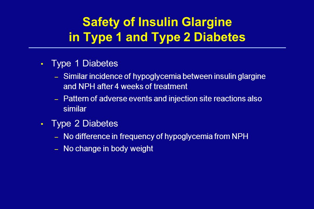 Safety of Insulin Glargine in Type 1 and Type 2 Diabetes Type 1 Diabetes – Similar incidence of hypoglycemia between insulin glargine and NPH after 4