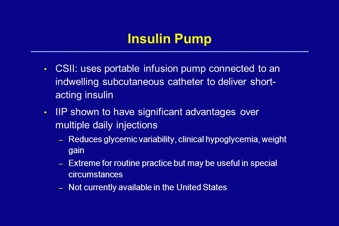 Insulin Pump CSII: uses portable infusion pump connected to an indwelling subcutaneous catheter to deliver short- acting insulin IIP shown to have sig