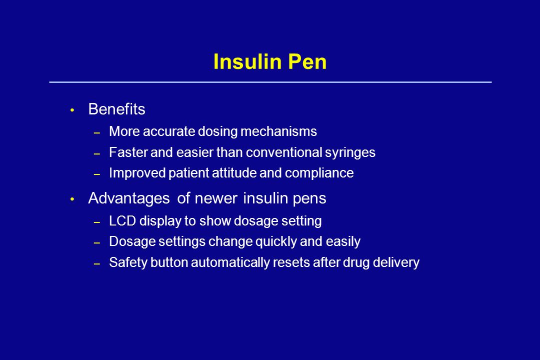 Insulin Pen Benefits – More accurate dosing mechanisms – Faster and easier than conventional syringes – Improved patient attitude and compliance Advan