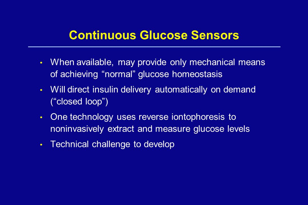 Continuous Glucose Sensors When available, may provide only mechanical means of achieving normal glucose homeostasis Will direct insulin delivery auto
