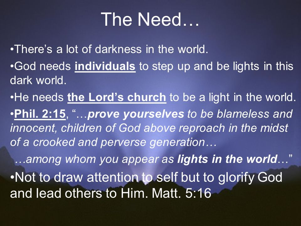 The Need… Theres a lot of darkness in the world. God needs individuals to step up and be lights in this dark world. He needs the Lords church to be a