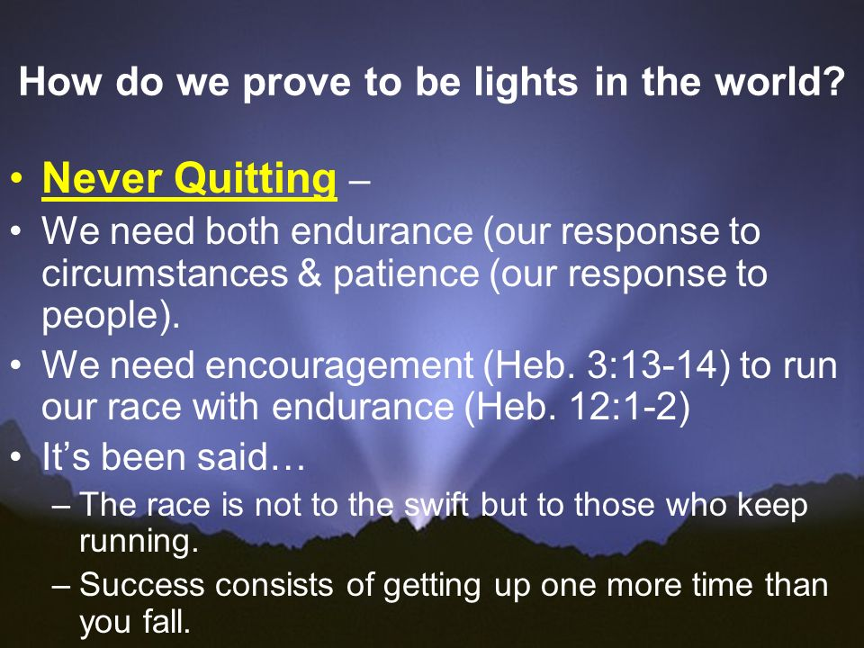 How do we prove to be lights in the world? Never Quitting – We need both endurance (our response to circumstances & patience (our response to people).