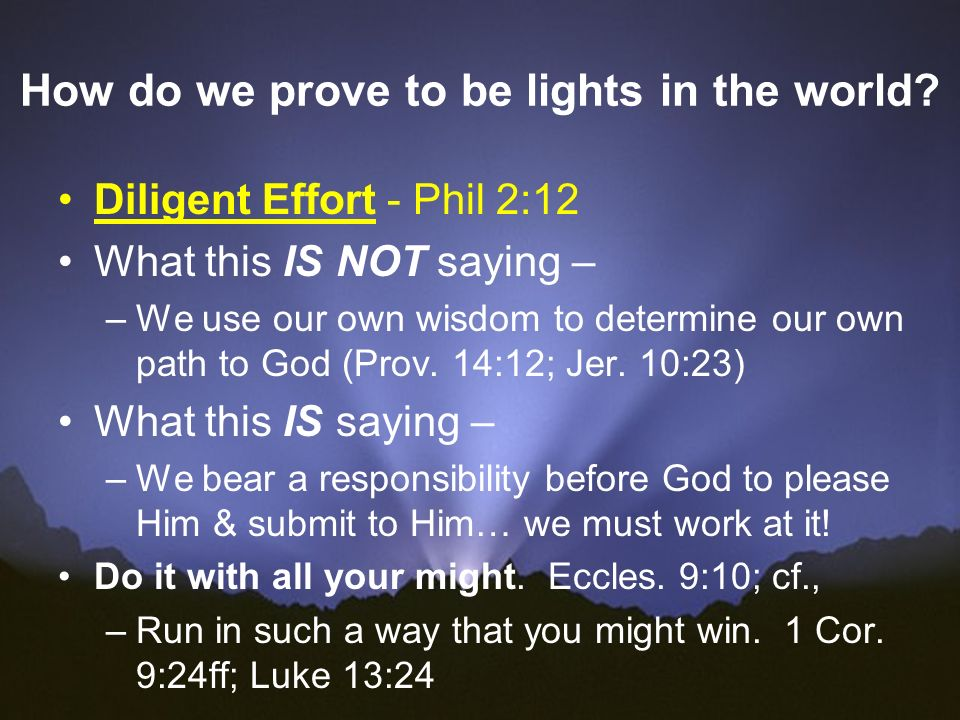 How do we prove to be lights in the world? Diligent Effort - Phil 2:12 What this IS NOT saying – –We use our own wisdom to determine our own path to G