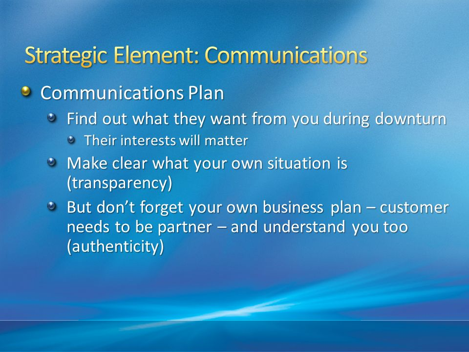 Communications Plan Find out what they want from you during downturn Their interests will matter Make clear what your own situation is (transparency)