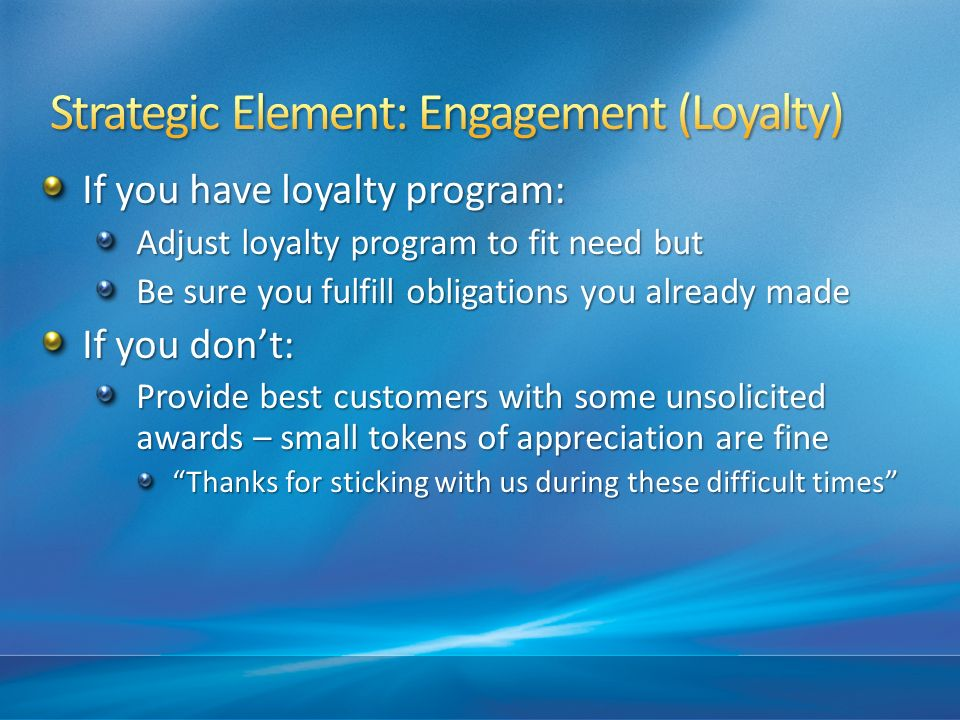 If you have loyalty program: Adjust loyalty program to fit need but Be sure you fulfill obligations you already made If you dont: Provide best customers with some unsolicited awards – small tokens of appreciation are fine Thanks for sticking with us during these difficult times