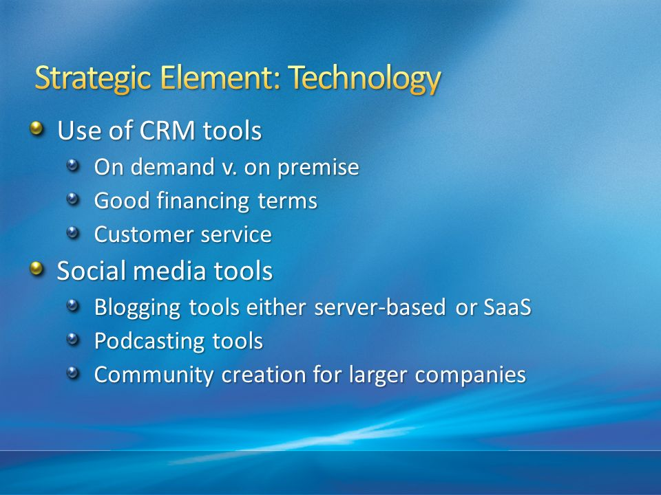 Use of CRM tools On demand v. on premise Good financing terms Customer service Social media tools Blogging tools either server-based or SaaS Podcastin