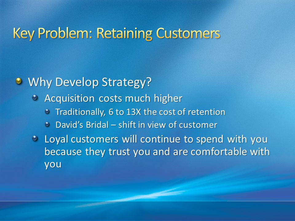 Why Develop Strategy? Acquisition costs much higher Traditionally, 6 to 13X the cost of retention Davids Bridal – shift in view of customer Loyal cust