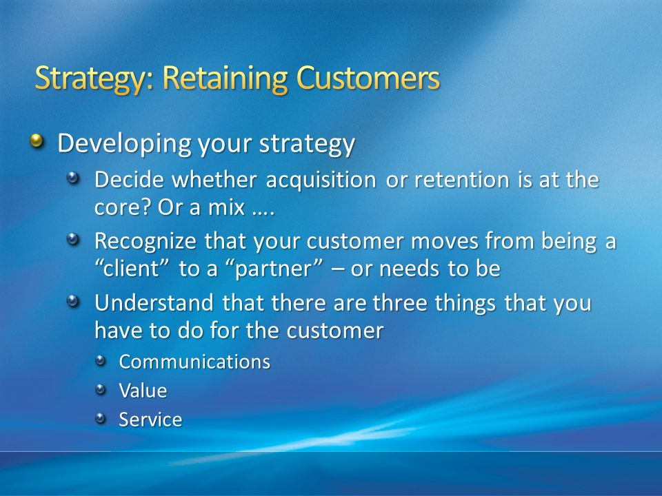 Developing your strategy Decide whether acquisition or retention is at the core? Or a mix …. Recognize that your customer moves from being a client to